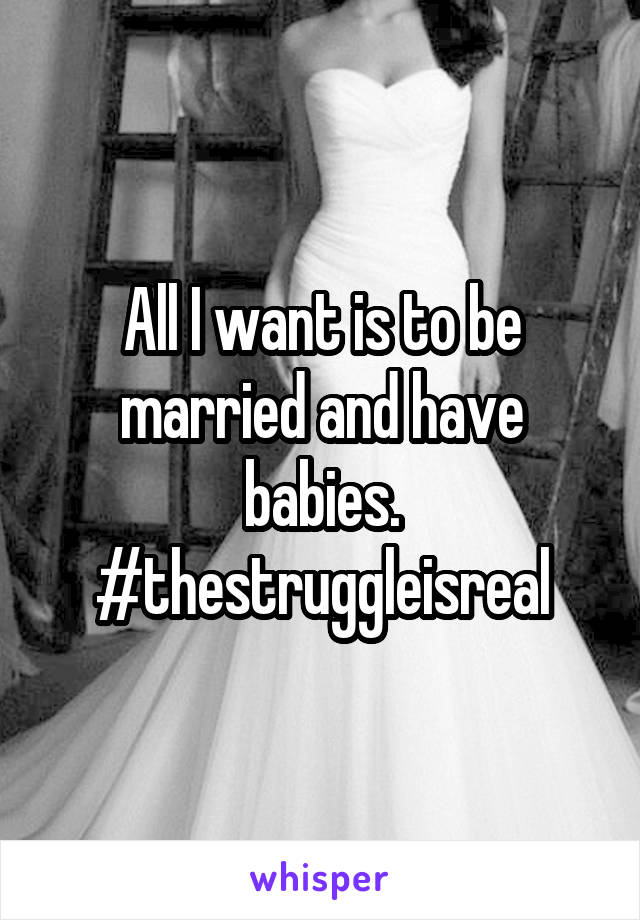 All I want is to be married and have babies. #thestruggleisreal