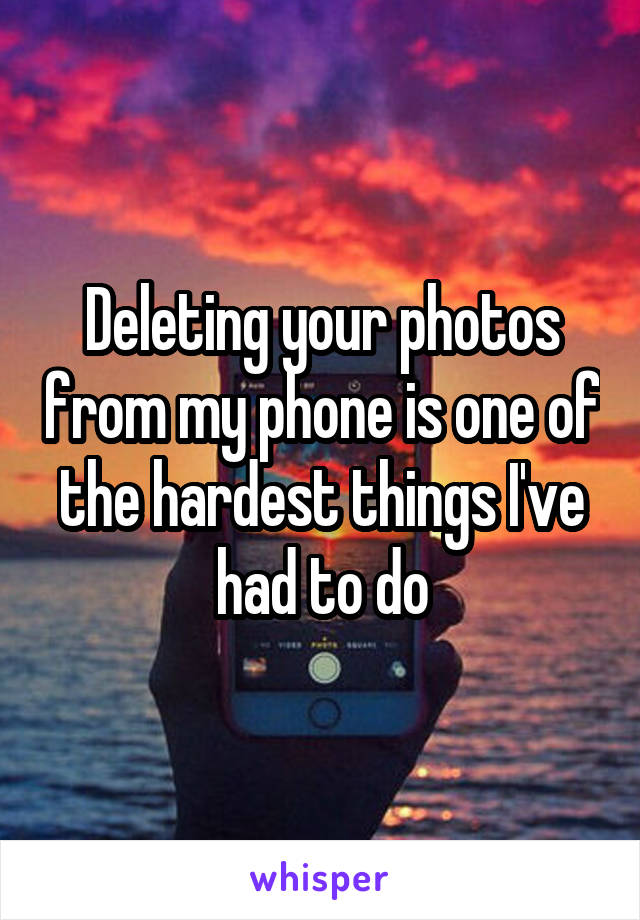 Deleting your photos from my phone is one of the hardest things I've had to do
