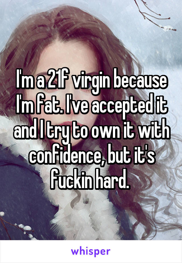 I'm a 21f virgin because I'm fat. I've accepted it and I try to own it with confidence, but it's fuckin hard.