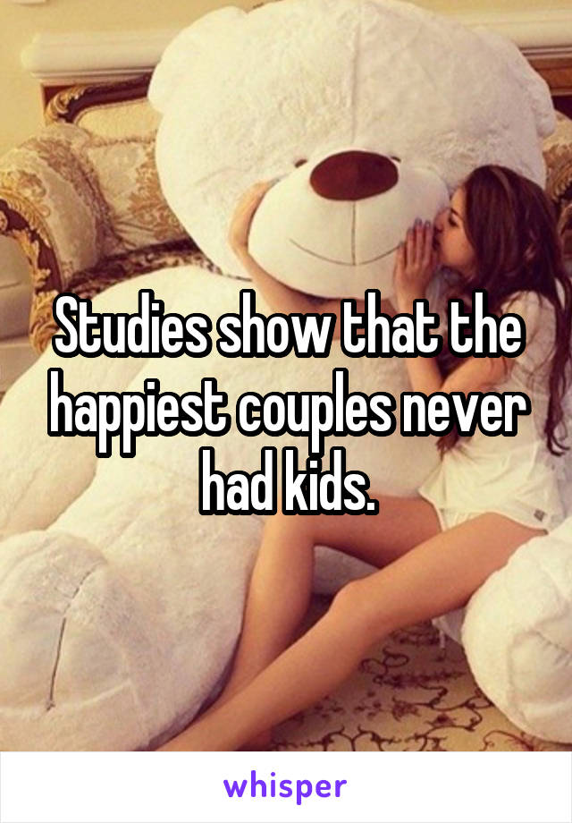 Studies show that the happiest couples never had kids.