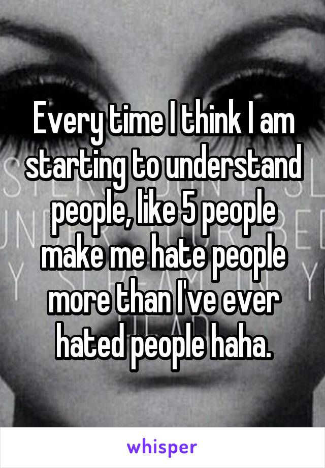 Every time I think I am starting to understand people, like 5 people make me hate people more than I've ever hated people haha.