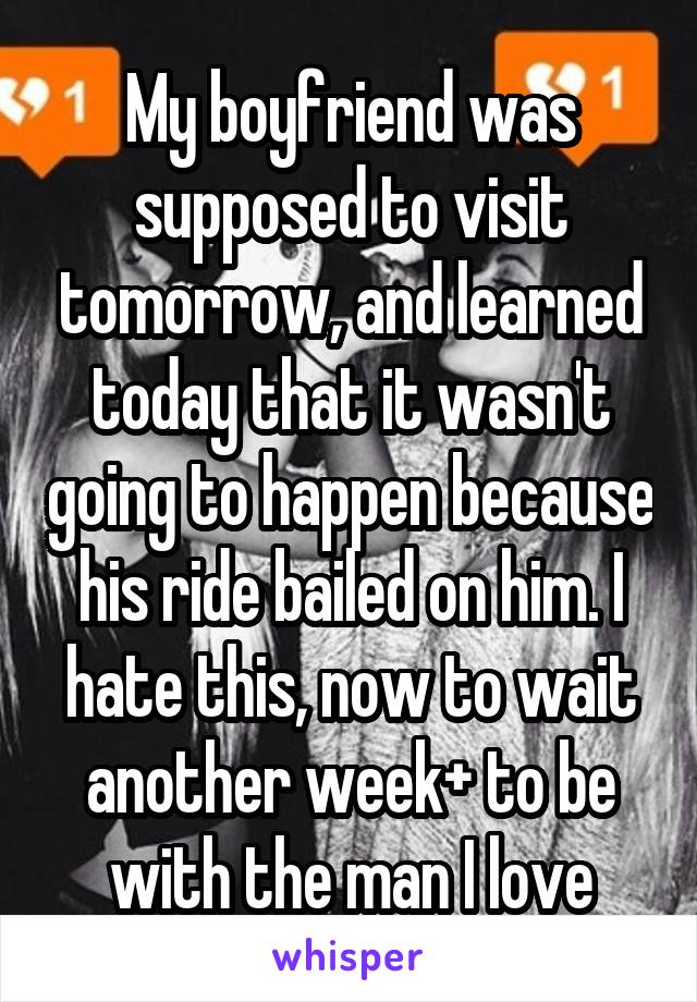 My boyfriend was supposed to visit tomorrow, and learned today that it wasn't going to happen because his ride bailed on him. I hate this, now to wait another week+ to be with the man I love