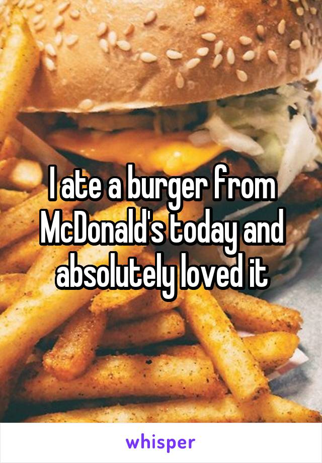 I ate a burger from McDonald's today and absolutely loved it