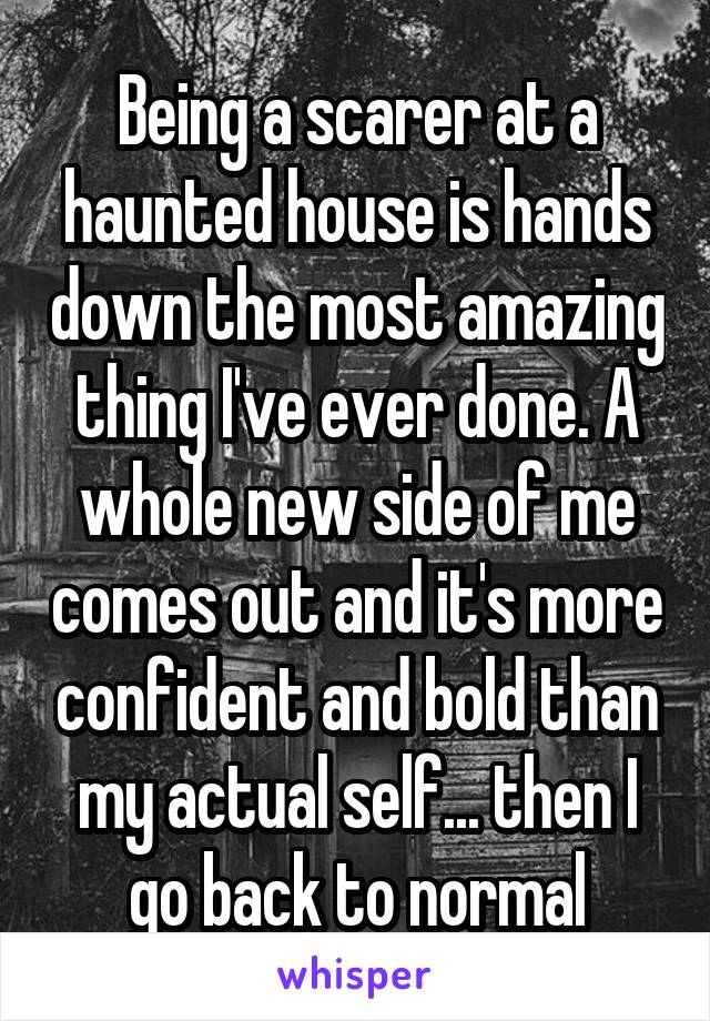 Being a scarer at a haunted house is hands down the most amazing thing I've ever done. A whole new side of me comes out and it's more confident and bold than my actual self... then I go back to normal
