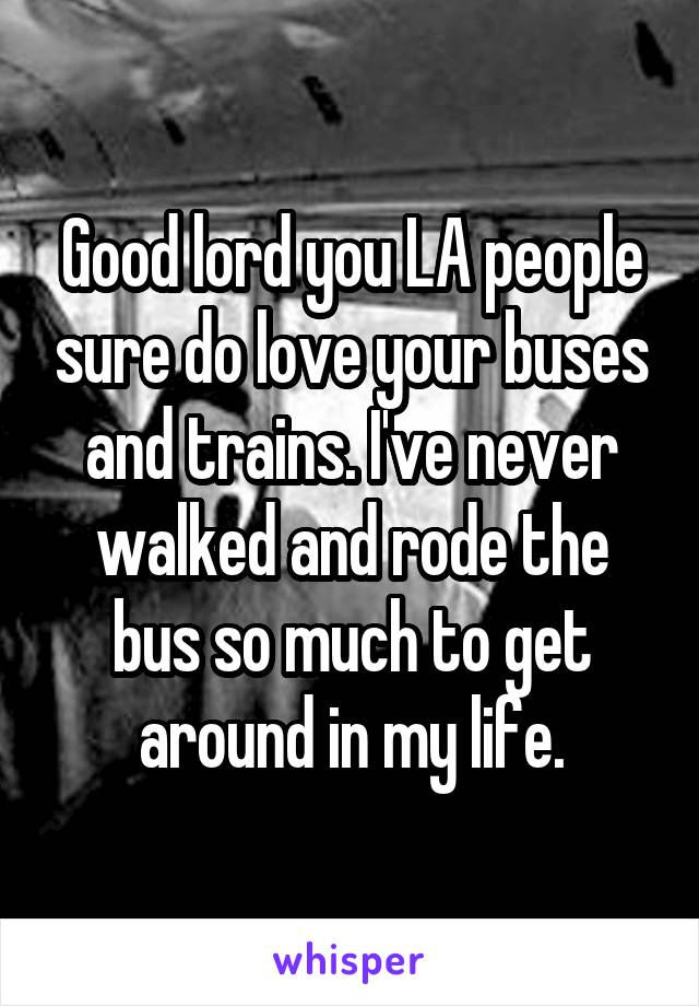 Good lord you LA people sure do love your buses and trains. I've never walked and rode the bus so much to get around in my life.