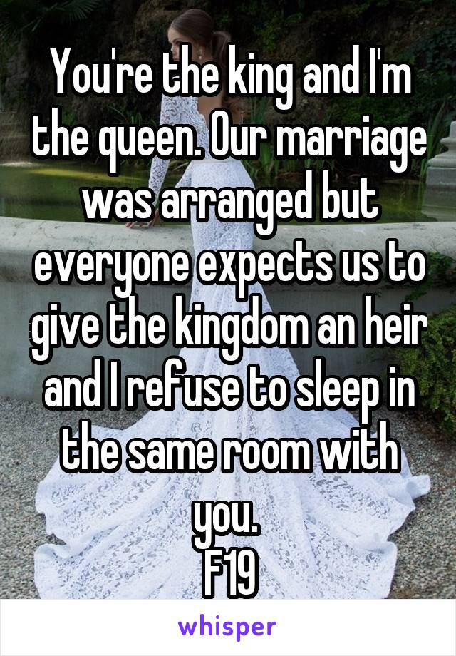 You're the king and I'm the queen. Our marriage was arranged but everyone expects us to give the kingdom an heir and I refuse to sleep in the same room with you.  F19