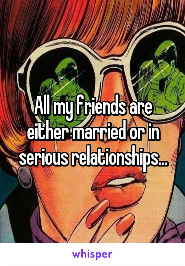 All my friends are either married or in serious relationships...