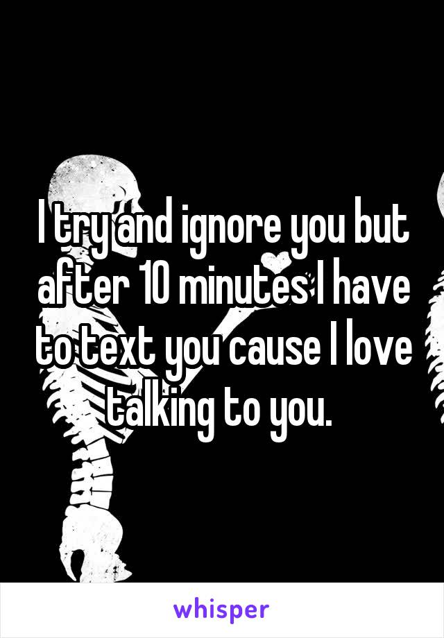 I try and ignore you but after 10 minutes I have to text you cause I love talking to you.