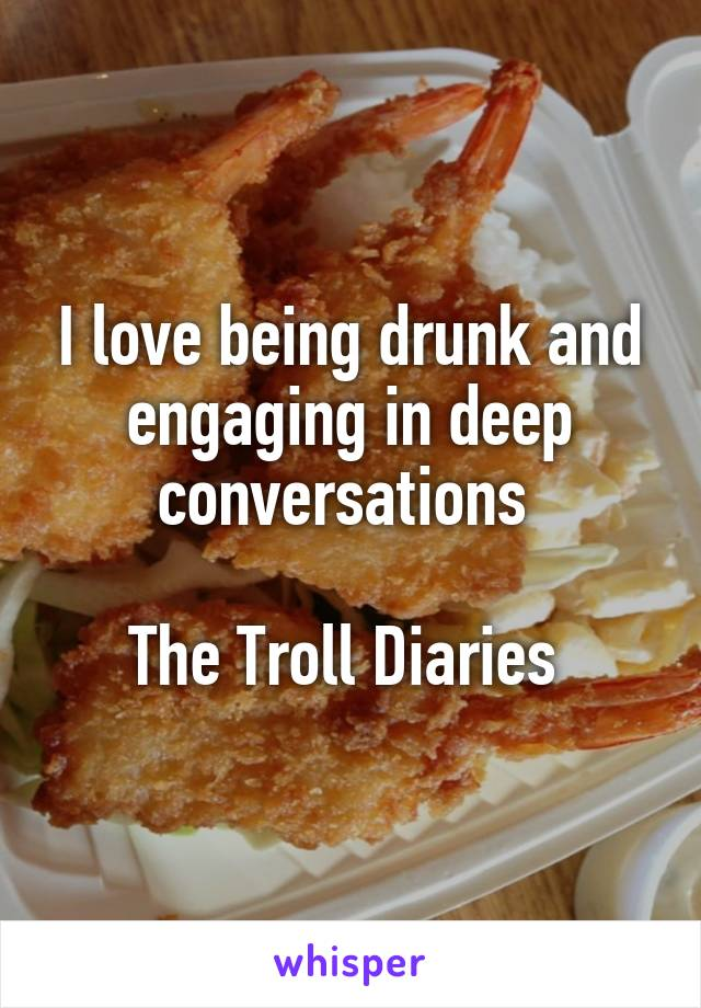 I love being drunk and engaging in deep conversations   The Troll Diaries