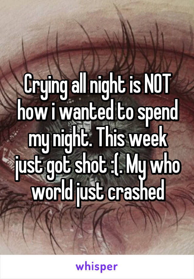 Crying all night is NOT how i wanted to spend my night. This week just got shot :(. My who world just crashed
