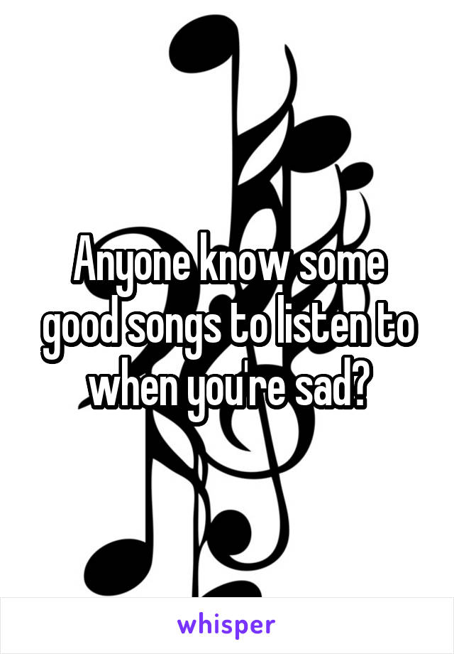 Anyone know some good songs to listen to when you're sad?