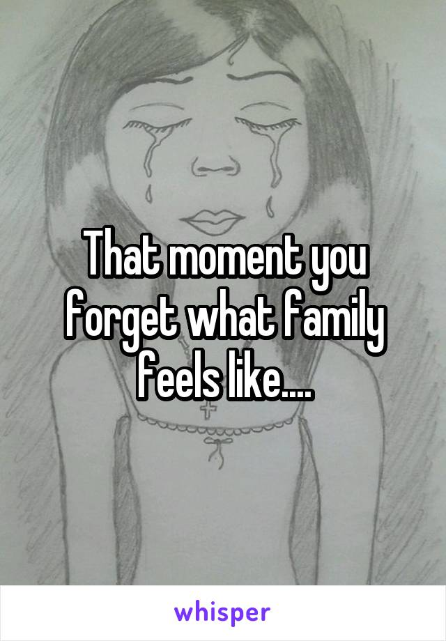 That moment you forget what family feels like....