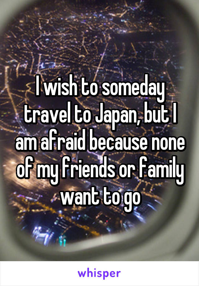 I wish to someday travel to Japan, but I am afraid because none of my friends or family want to go