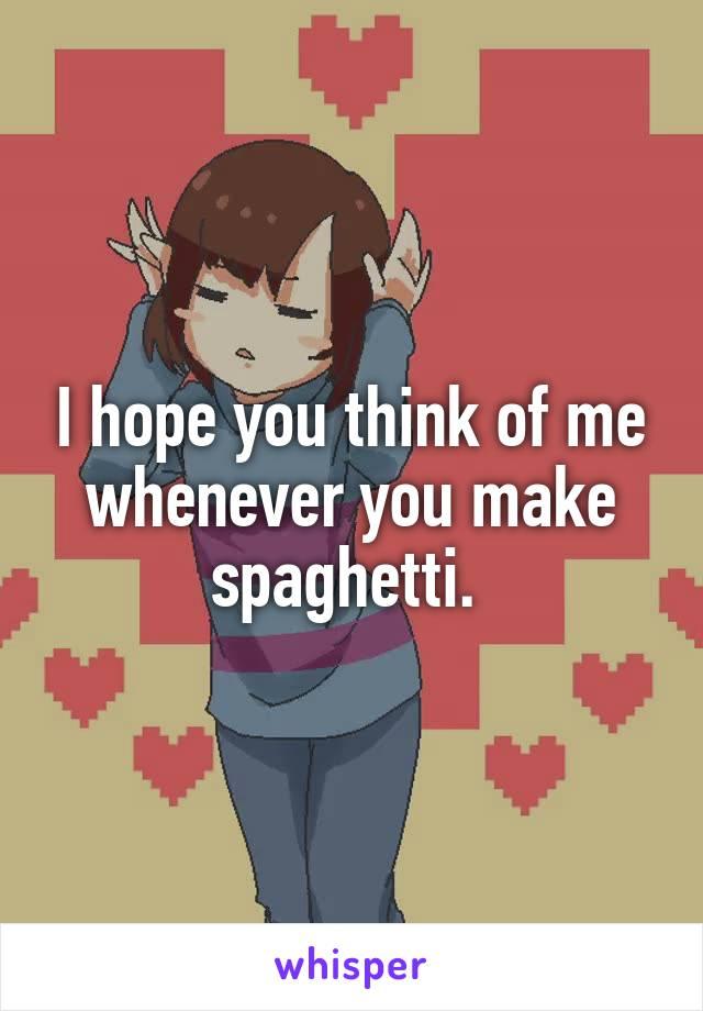 I hope you think of me whenever you make spaghetti.