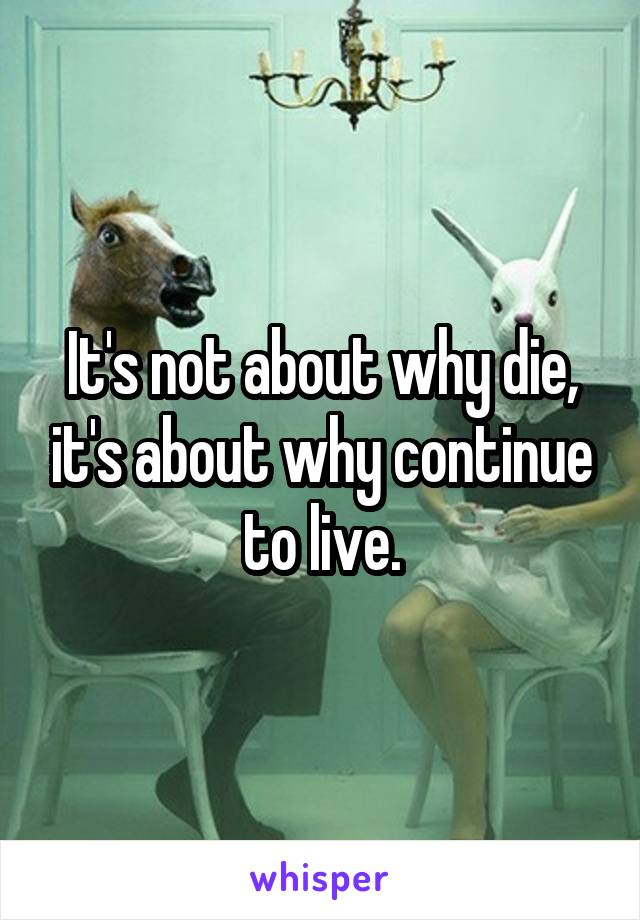It's not about why die, it's about why continue to live.