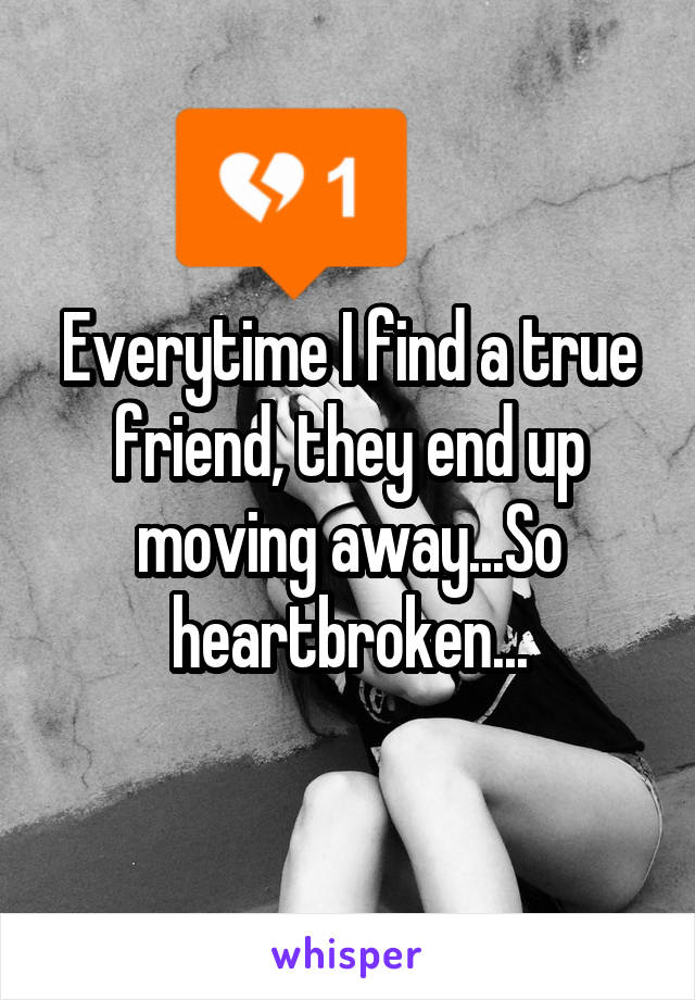 Everytime I find a true friend, they end up moving away...So heartbroken...
