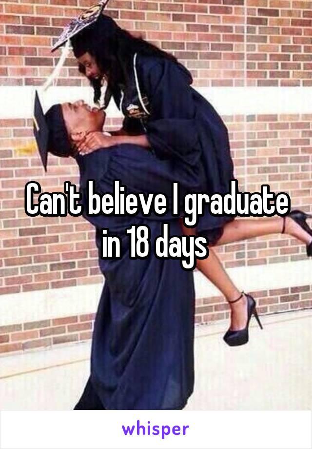 Can't believe I graduate in 18 days