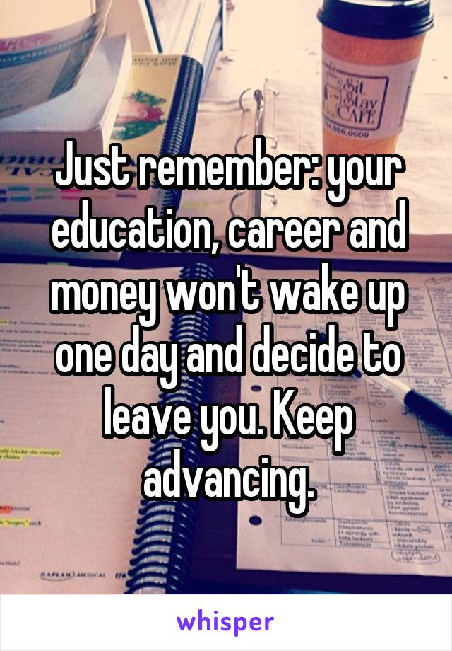 Just remember: your education, career and money won't wake up one day and decide to leave you. Keep advancing.