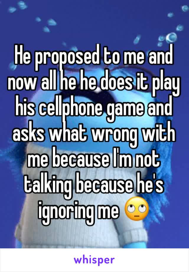 He proposed to me and now all he he does it play his cellphone game and asks what wrong with me because I'm not talking because he's ignoring me 🙄