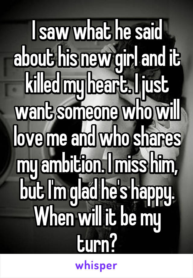 I saw what he said about his new girl and it killed my heart. I just want someone who will love me and who shares my ambition. I miss him, but I'm glad he's happy. When will it be my turn?