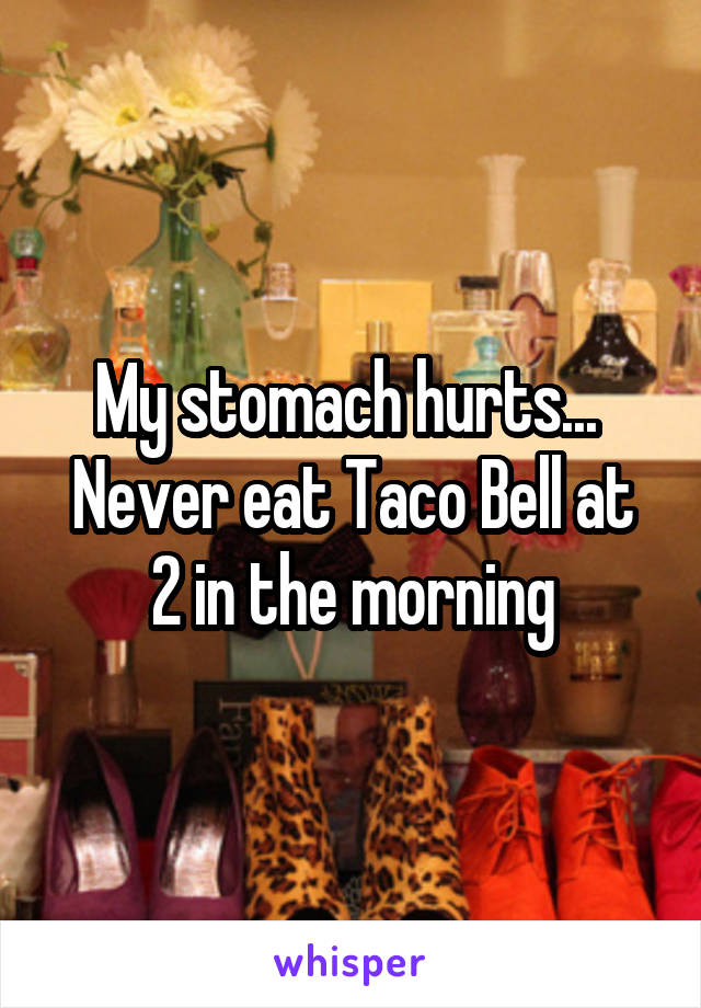 My stomach hurts...  Never eat Taco Bell at 2 in the morning