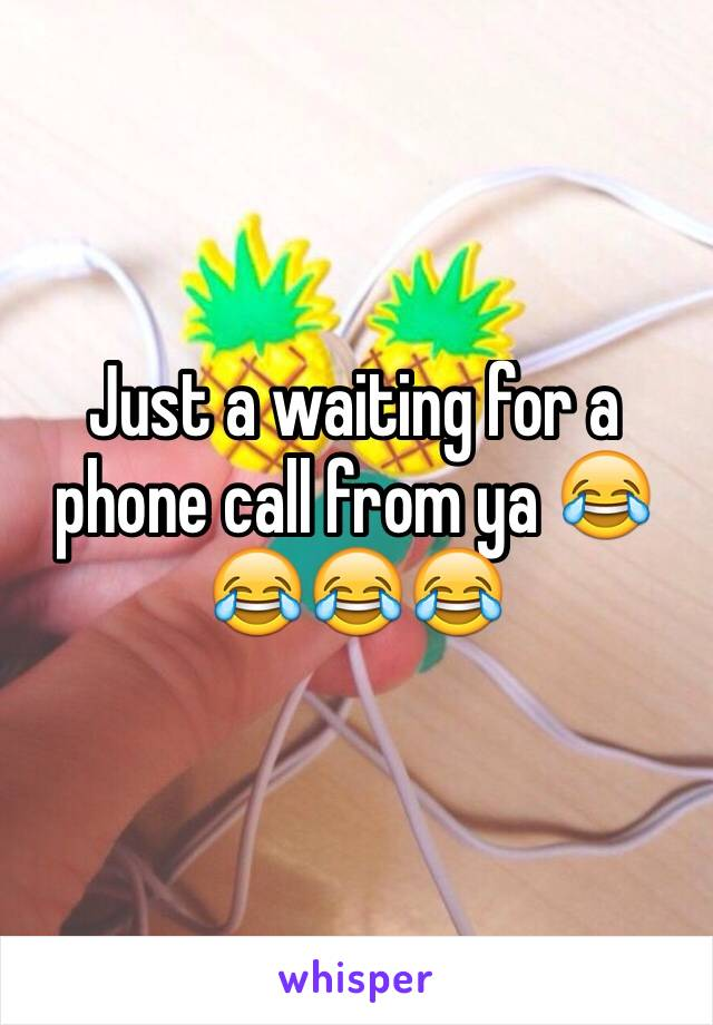 Just a waiting for a phone call from ya 😂😂😂😂