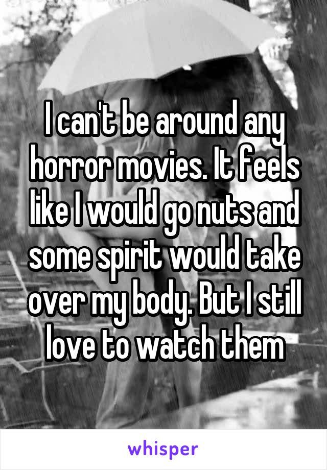 I can't be around any horror movies. It feels like I would go nuts and some spirit would take over my body. But I still love to watch them