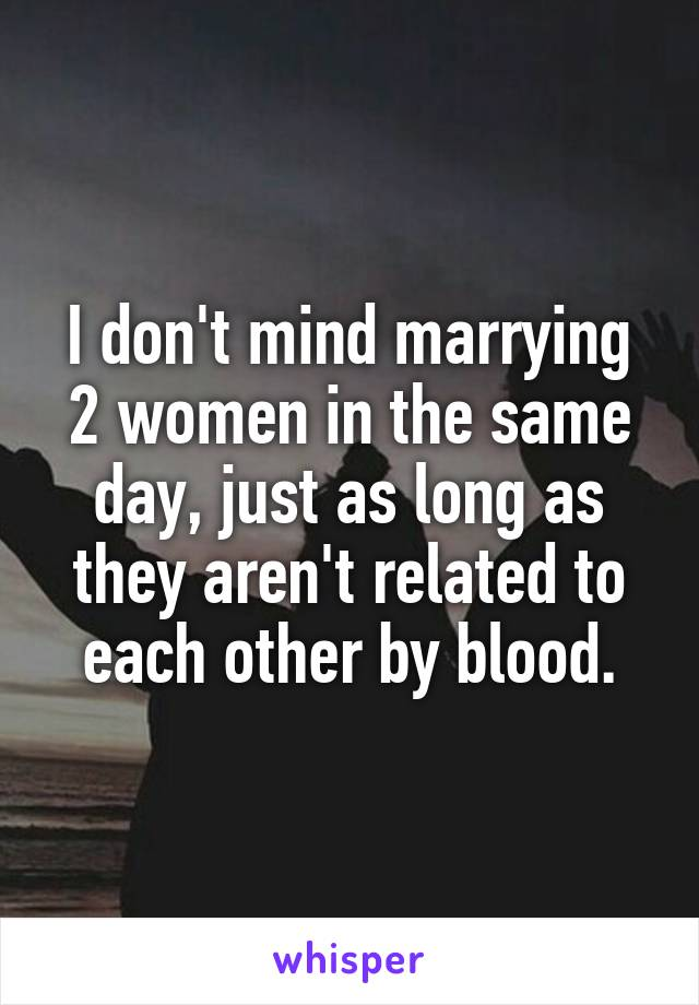I don't mind marrying 2 women in the same day, just as long as they aren't related to each other by blood.