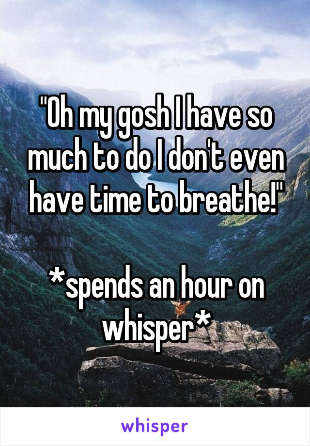 """""""Oh my gosh I have so much to do I don't even have time to breathe!""""  *spends an hour on whisper*"""