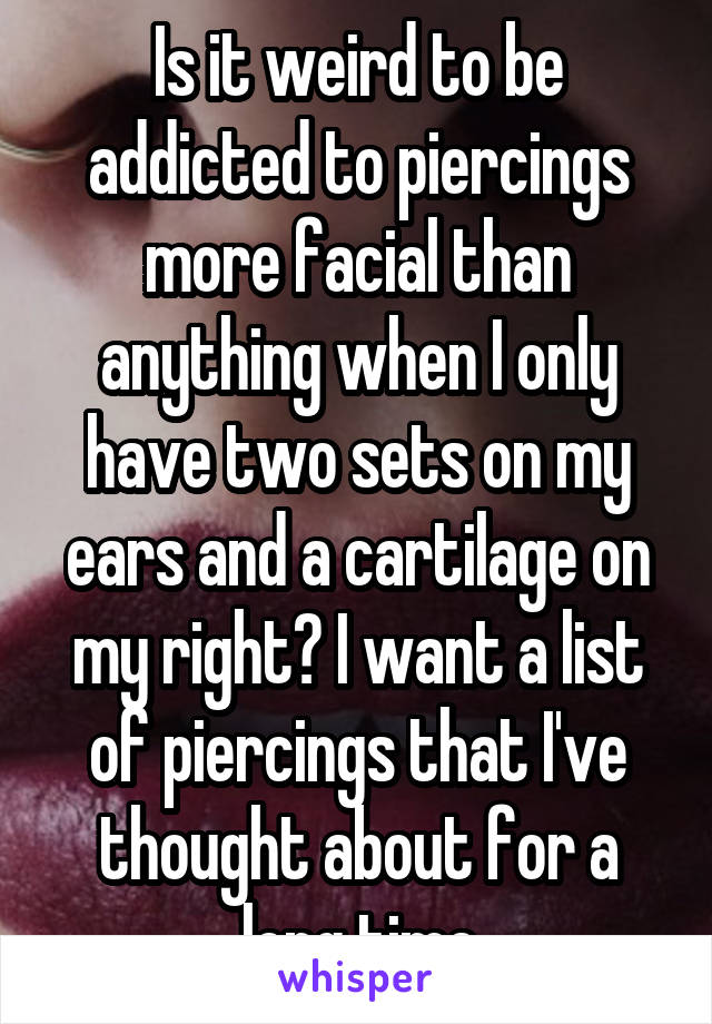 Is it weird to be addicted to piercings more facial than anything when I only have two sets on my ears and a cartilage on my right? I want a list of piercings that I've thought about for a long time