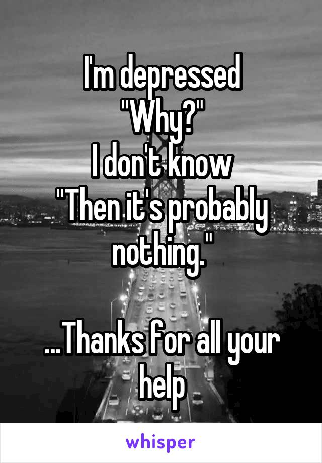 "I'm depressed ""Why?"" I don't know ""Then it's probably nothing.""  ...Thanks for all your help"