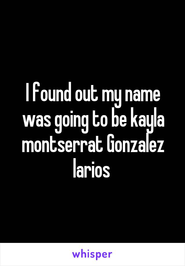 I found out my name was going to be kayla montserrat Gonzalez larios