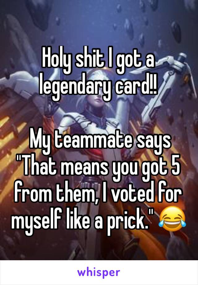 """Holy shit I got a legendary card!!    My teammate says """"That means you got 5 from them, I voted for myself like a prick."""" 😂"""