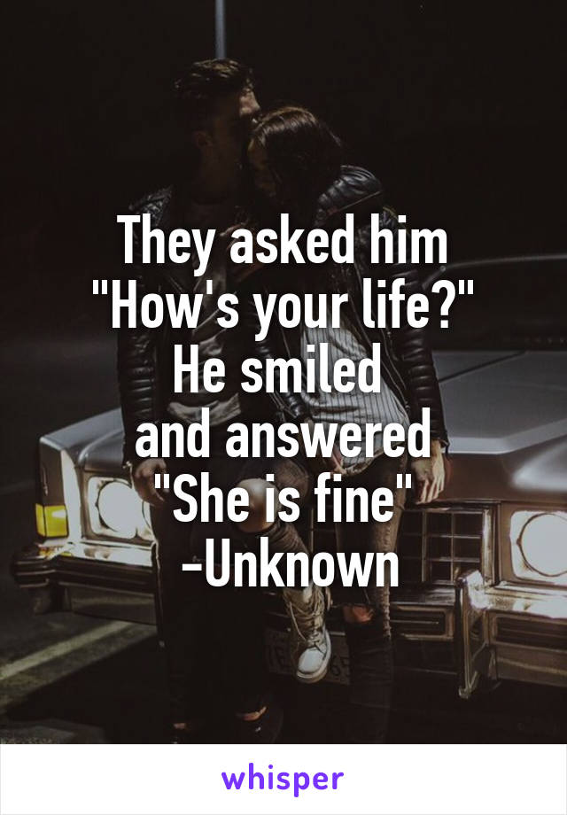 "They asked him ""How's your life?"" He smiled  and answered ""She is fine""  -Unknown"