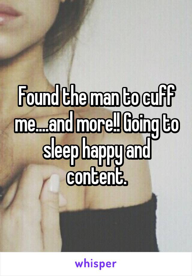 Found the man to cuff me....and more!! Going to sleep happy and content.
