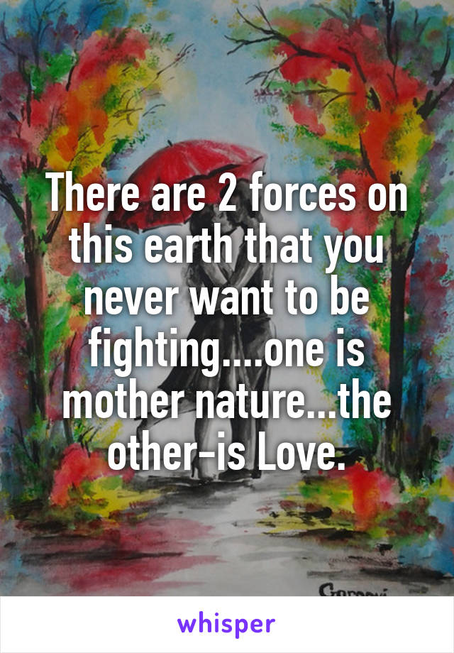 There are 2 forces on this earth that you never want to be fighting....one is mother nature...the other-is Love.