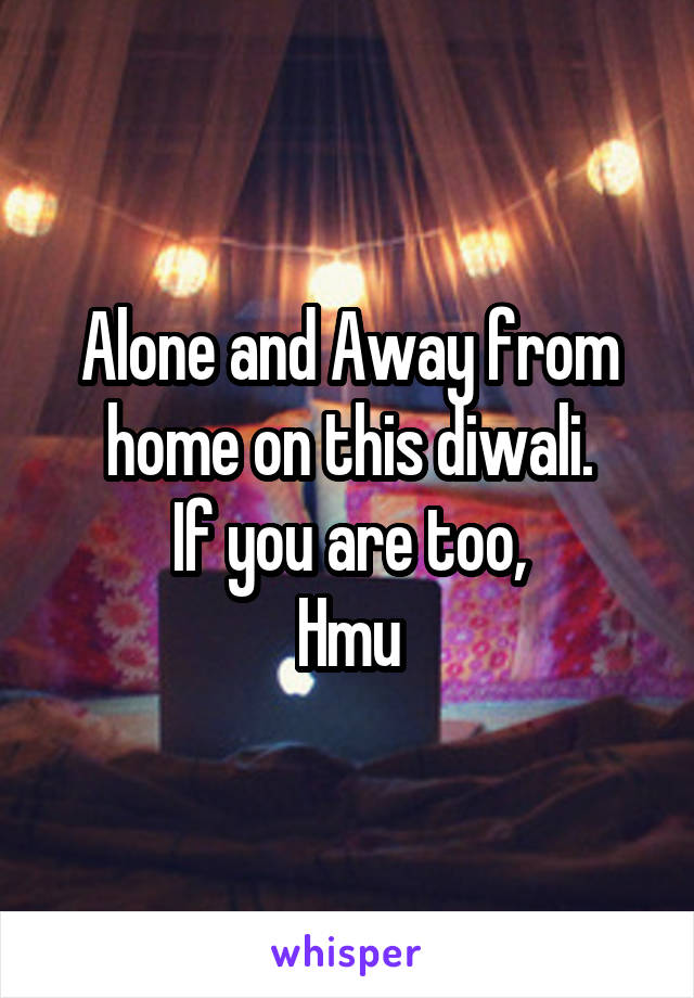 Alone and Away from home on this diwali. If you are too, Hmu