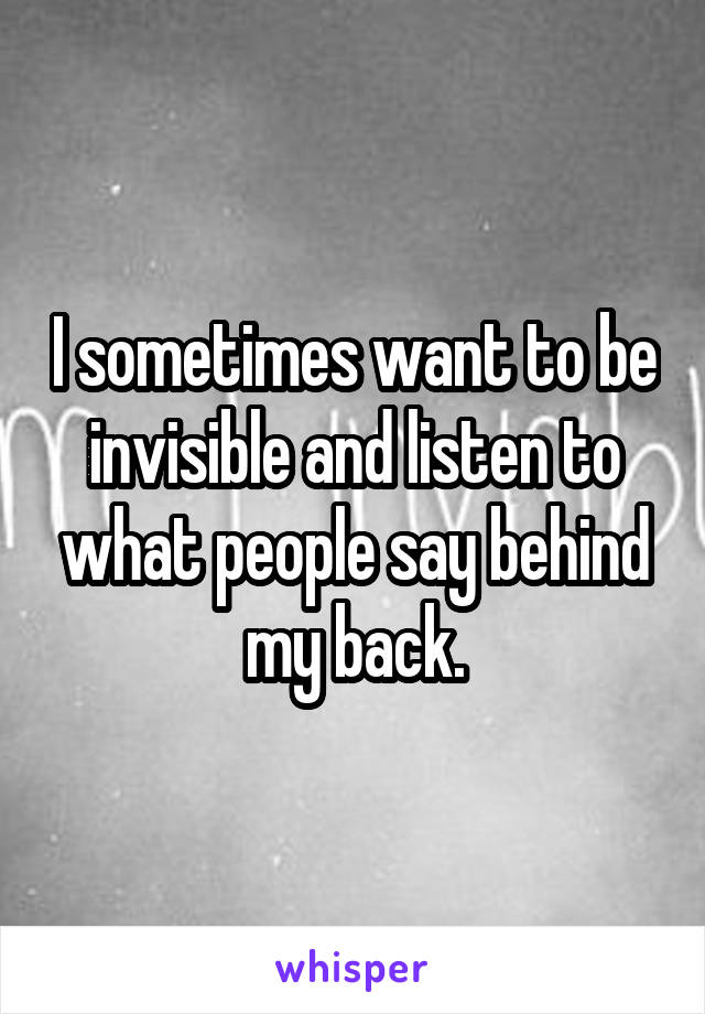 I sometimes want to be invisible and listen to what people say behind my back.