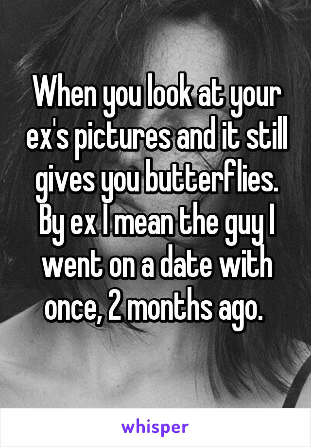 When you look at your ex's pictures and it still gives you butterflies. By ex I mean the guy I went on a date with once, 2 months ago.