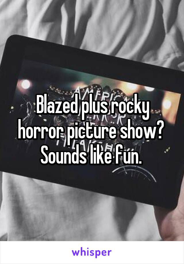 Blazed plus rocky horror picture show?  Sounds like fun.