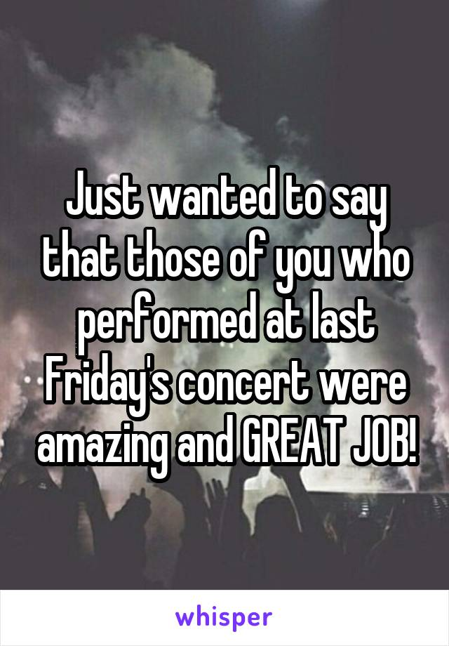 Just wanted to say that those of you who performed at last Friday's concert were amazing and GREAT JOB!