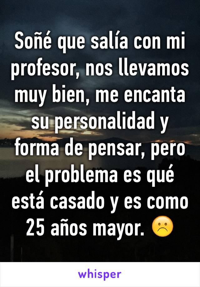 Soñé que salía con mi profesor, nos llevamos muy bien, me encanta su personalidad y forma de pensar, pero el problema es qué está casado y es como 25 años mayor. ☹️