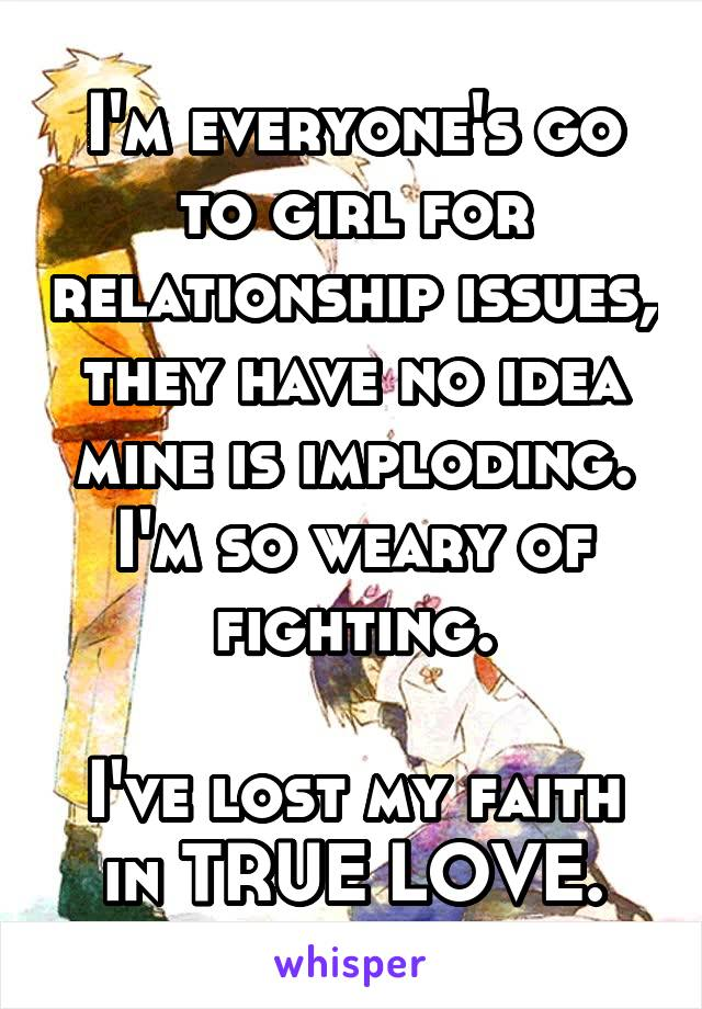 I'm everyone's go to girl for relationship issues, they have no idea mine is imploding. I'm so weary of fighting.  I've lost my faith in TRUE LOVE.