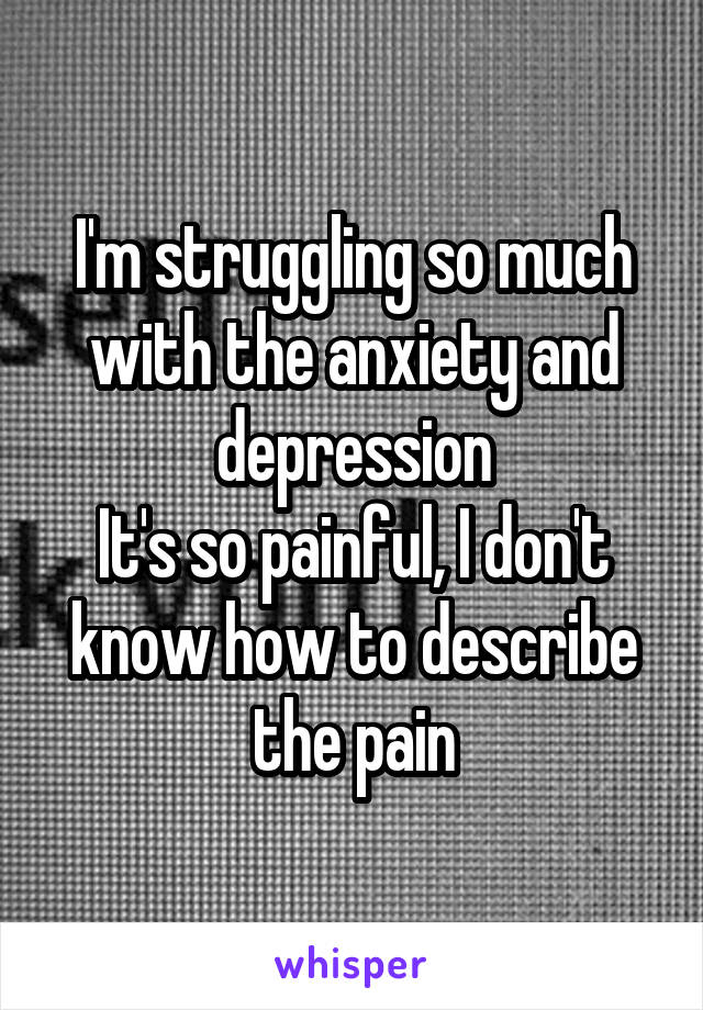 I'm struggling so much with the anxiety and depression It's so painful, I don't know how to describe the pain