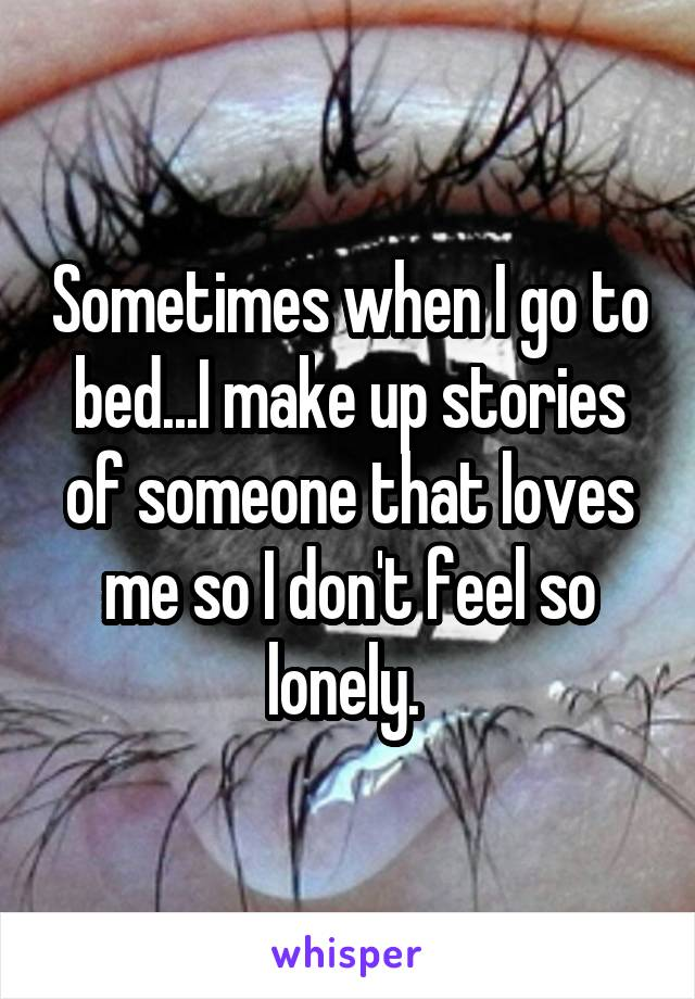 Sometimes when I go to bed...I make up stories of someone that loves me so I don't feel so lonely.
