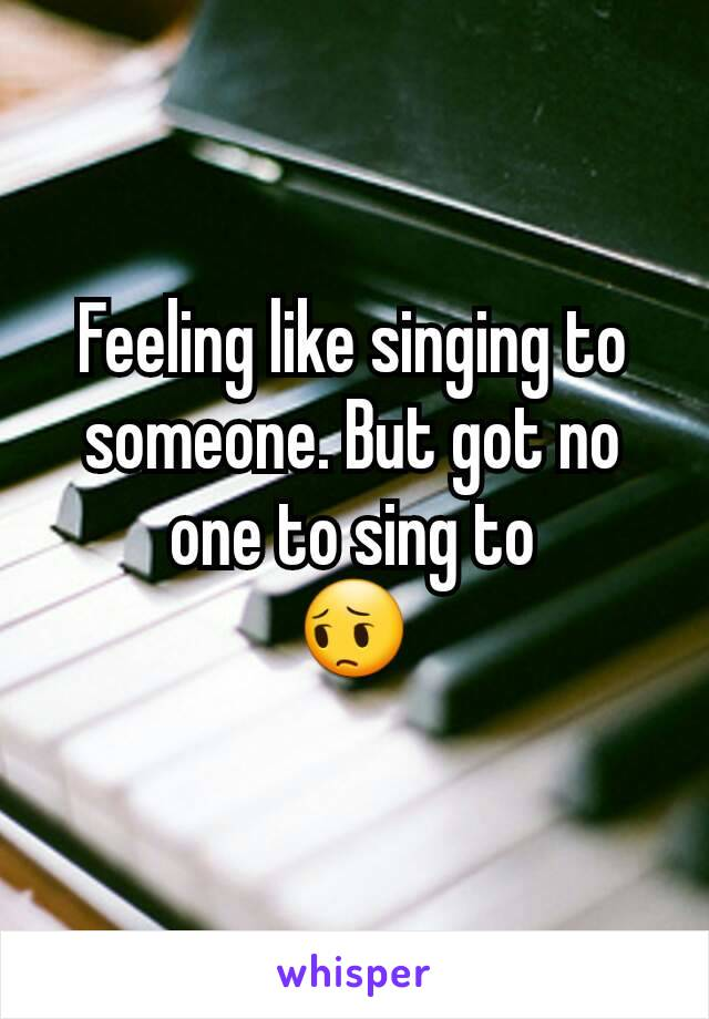 Feeling like singing to someone. But got no one to sing to 😔