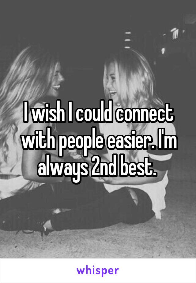 I wish I could connect with people easier. I'm always 2nd best.