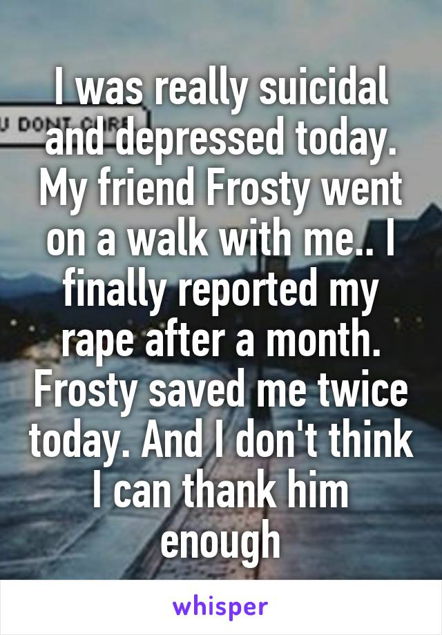 I was really suicidal and depressed today. My friend Frosty went on a walk with me.. I finally reported my rape after a month. Frosty saved me twice today. And I don't think I can thank him enough