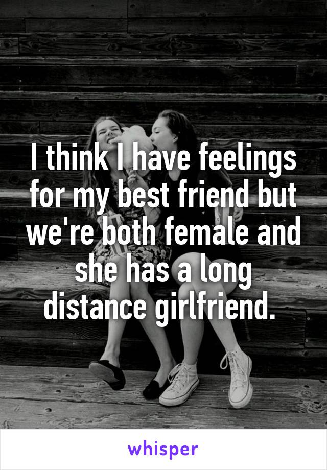 I think I have feelings for my best friend but we're both female and she has a long distance girlfriend.