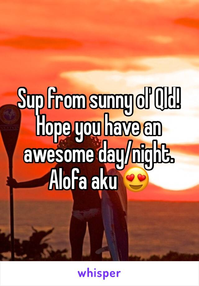 Sup from sunny ol' Qld! Hope you have an awesome day/night. Alofa aku 😍